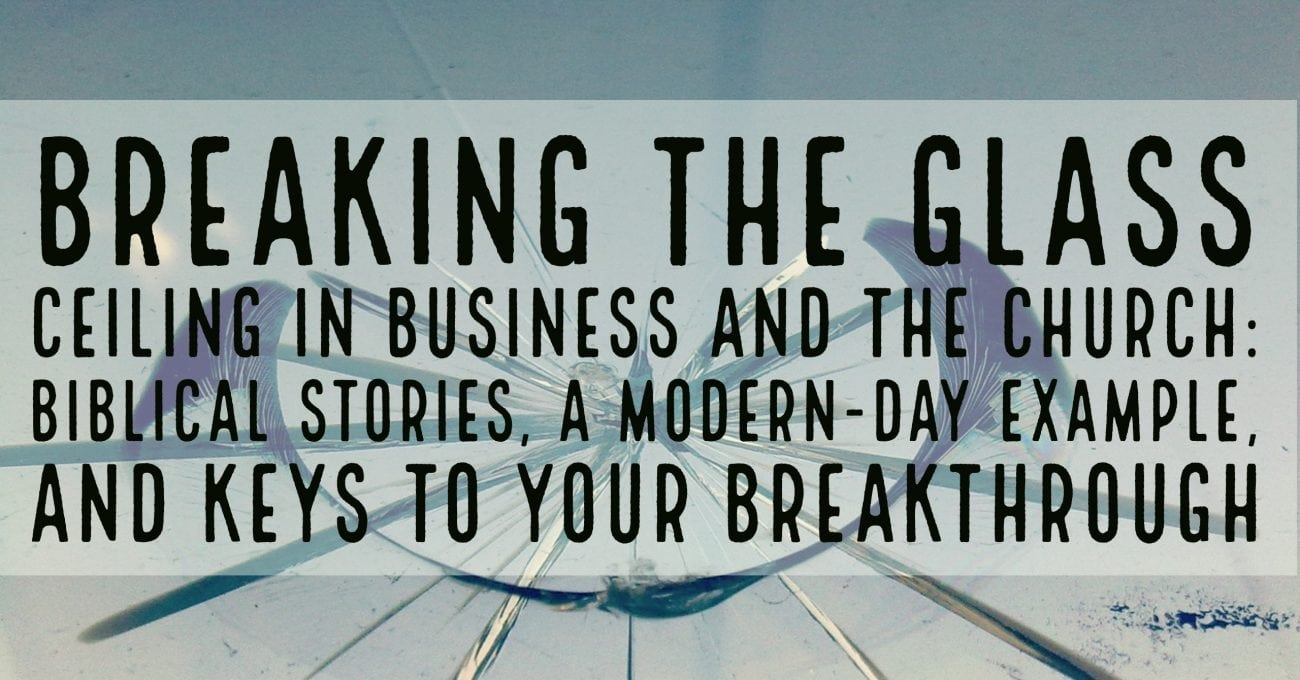 Breaking the Glass Ceiling in Business and the Church: Biblical Stories, a Modern-Day Example, and Keys to Your Breakthrough