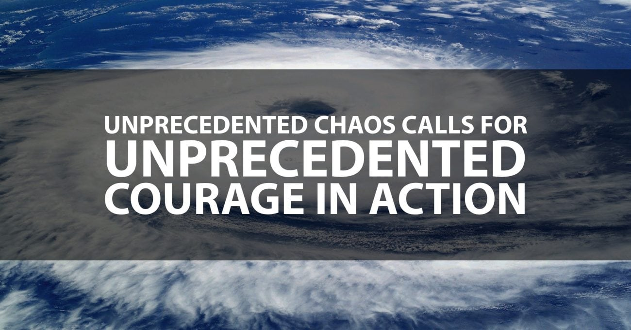 Unprecedented Chaos calls for Unprecedented Courage in Action