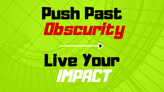 5 Ways to Push Past Obscurity and Live Your IMPACT